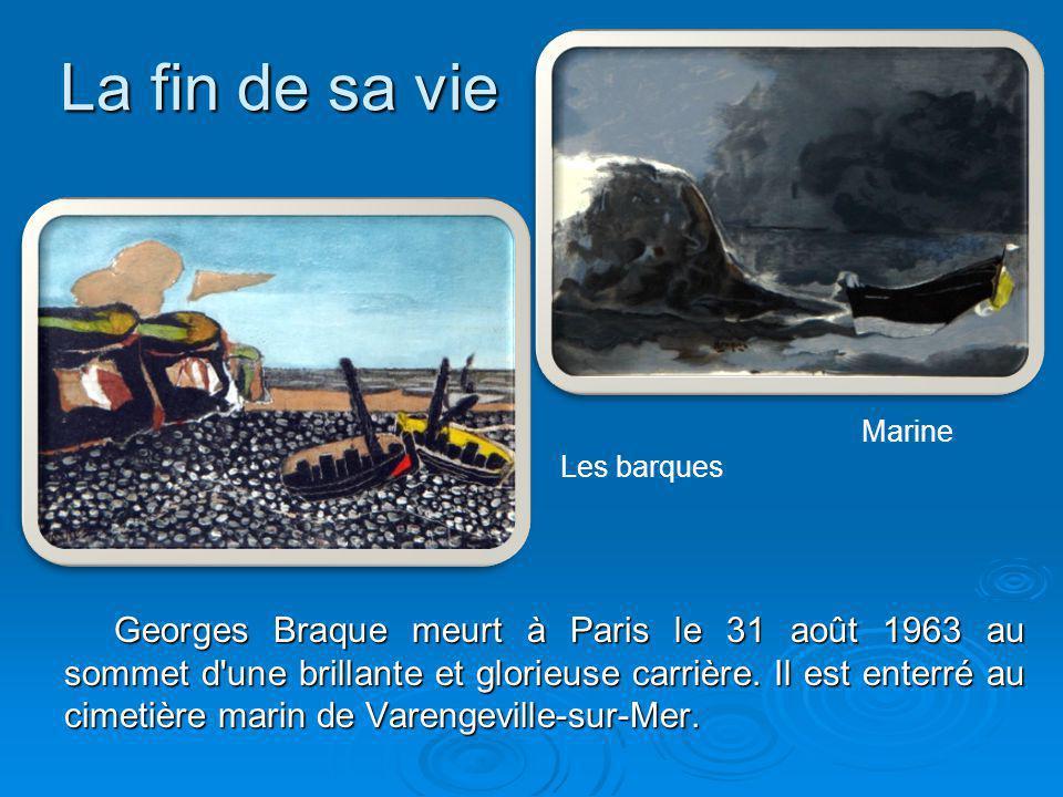 La fin de sa vie Marine Les barques Georges Braque meurt à Paris le 31 août 1963 au sommet d'une brillante et glorieuse carrière. Il est enterré au ci