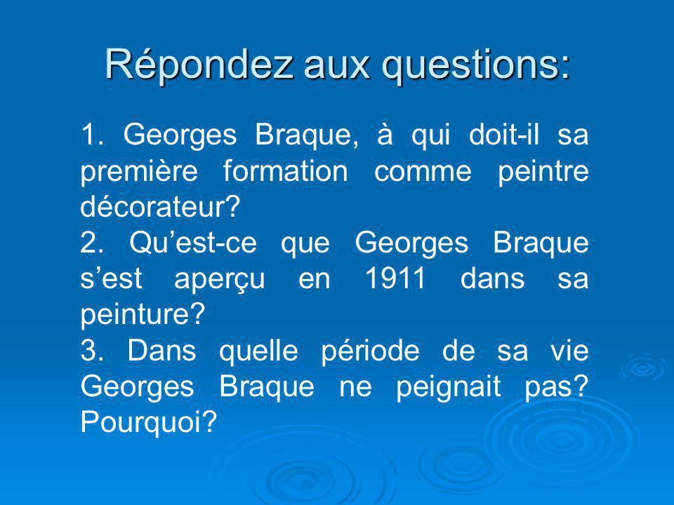 Répondez aux questions: 1. Georges Braque, à qui doit-il sa première formation comme peintre décorateur? 2. Qu'est-ce que Georges Braque s'est aperçu