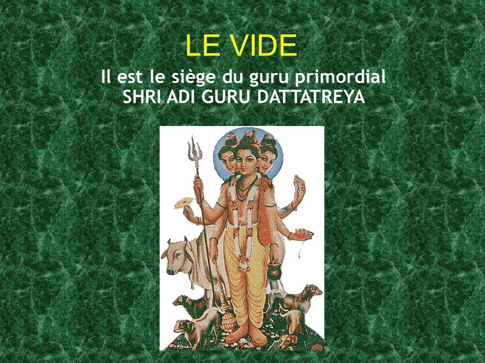 LE VIDE Il est le siège du guru primordial SHRI ADI GURU DATTATREYA