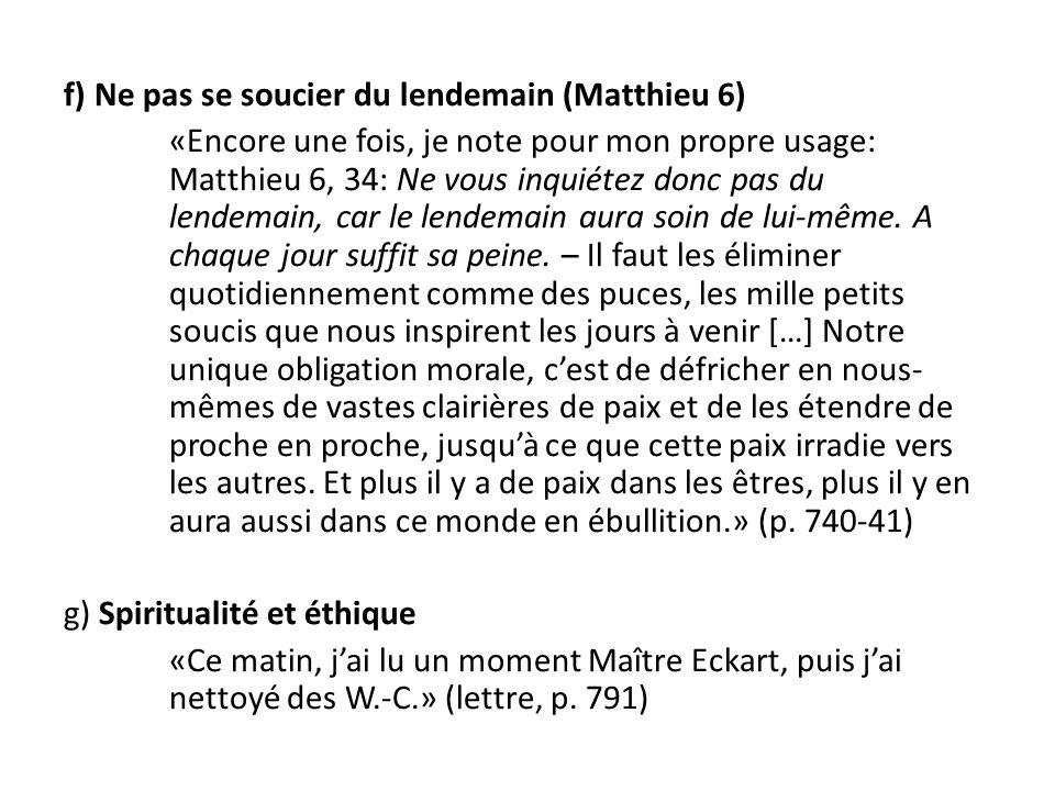 f) Ne pas se soucier du lendemain (Matthieu 6) «Encore une fois, je note pour mon propre usage: Matthieu 6, 34: Ne vous inquiétez donc pas du lendemain, car le lendemain aura soin de lui-même.