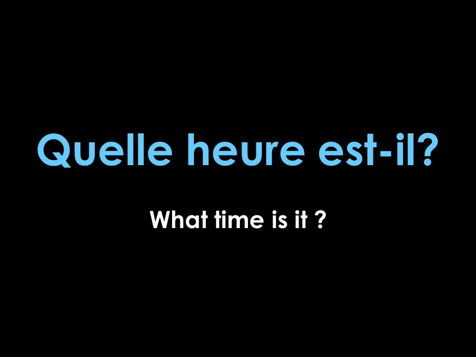 Quelle heure est-il? What time is it ?