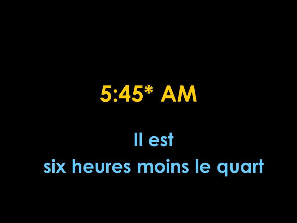 5:45* AM Il est six heures moins le quart