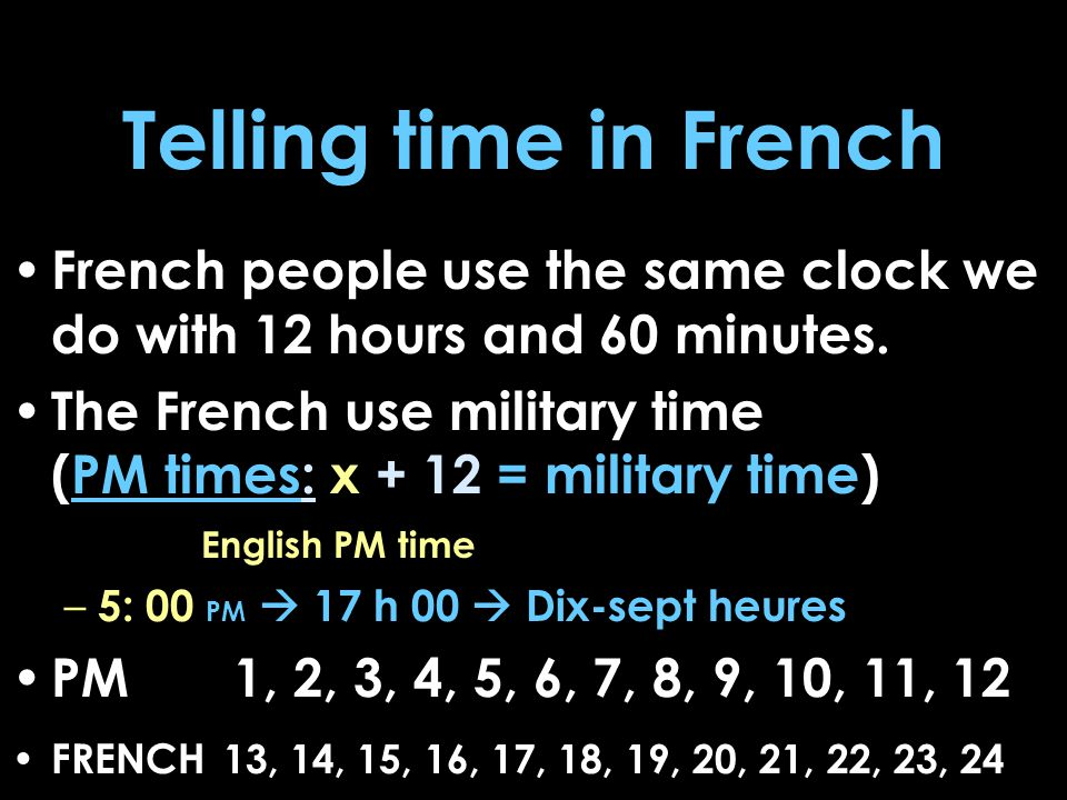 Cont… On digital/visual clocks they use AM and PM BUT when speaking, if not using military time, they would specify the time of day by saying 1-12 heures…du matin or … du soir To say what time it is you say Il est…heures. When writing out the time, shorthand, they put the letter 'h' not a colon ':' – AMERICA  7:00 AM  7:00 PM – FRANCE  7 h 00  19 h 00