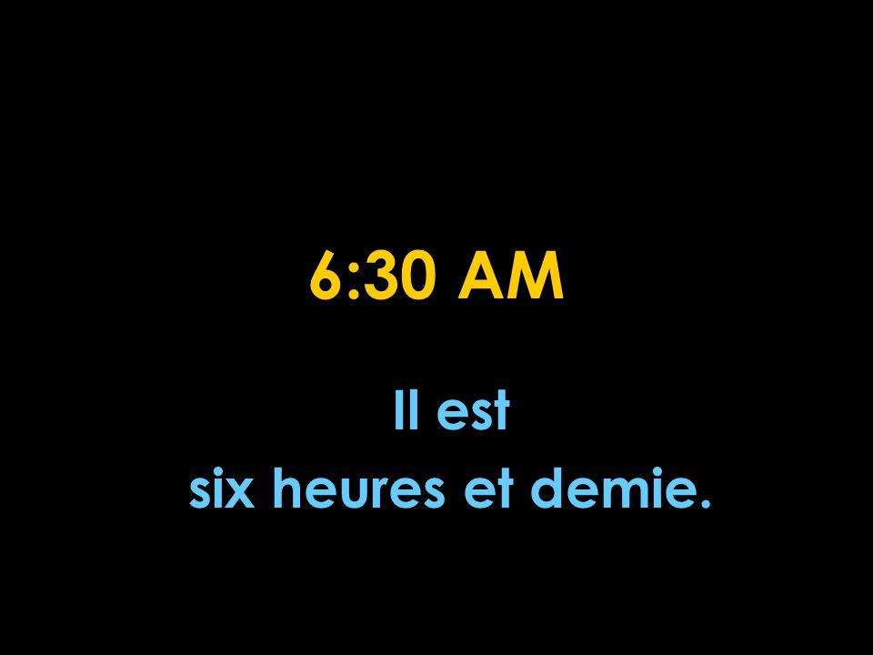 6:30 AM Il est six heures et demie.