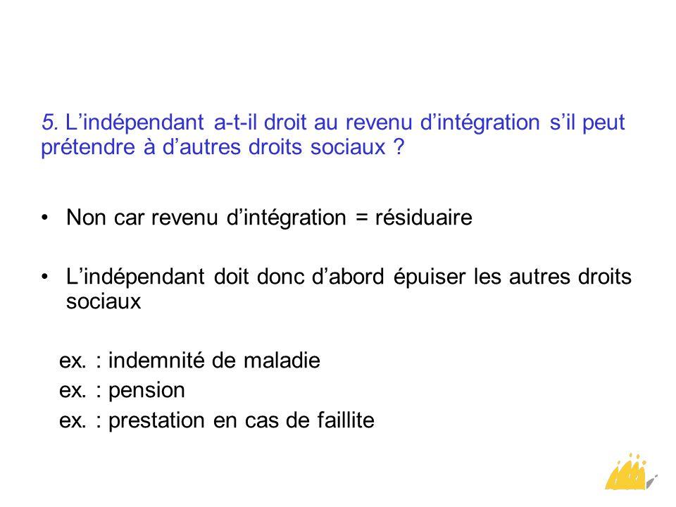 5. L'indépendant a-t-il droit au revenu d'intégration s'il peut prétendre à d'autres droits sociaux ? Non car revenu d'intégration = résiduaire L'indé