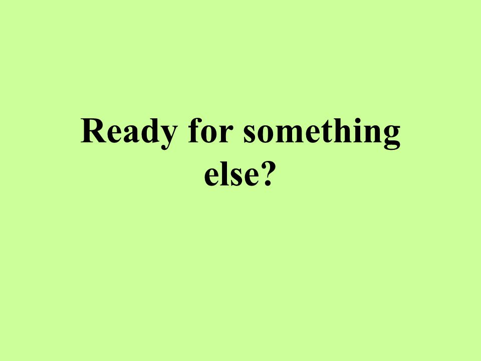Ready for something else?
