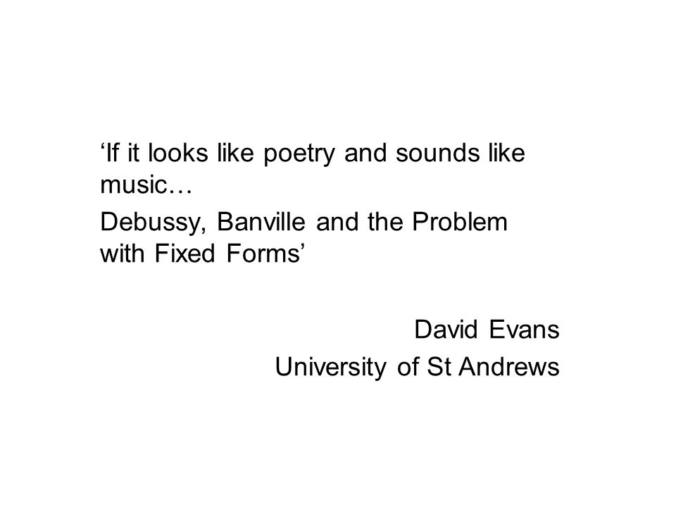 'If it looks like poetry and sounds like music… Debussy, Banville and the Problem with Fixed Forms' David Evans University of St Andrews