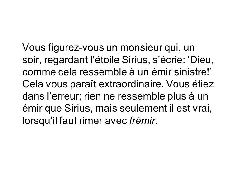 Vous figurez-vous un monsieur qui, un soir, regardant l'étoile Sirius, s'écrie: 'Dieu, comme cela ressemble à un émir sinistre!' Cela vous paraît extraordinaire.