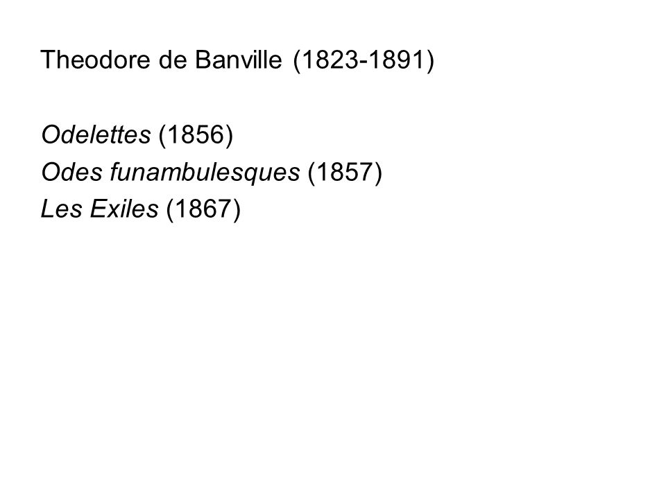 Theodore de Banville (1823-1891) Odelettes (1856) Odes funambulesques (1857) Les Exiles (1867)