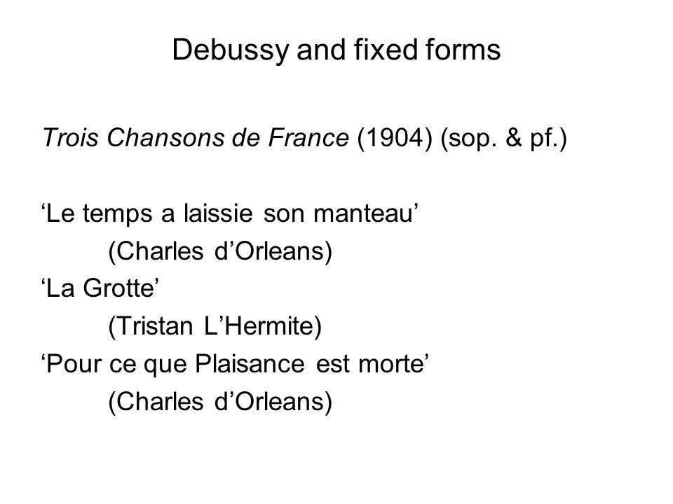 Debussy and fixed forms Trois Chansons de France (1904) (sop. & pf.) 'Le temps a laissie son manteau' (Charles d'Orleans) 'La Grotte' (Tristan L'Hermi
