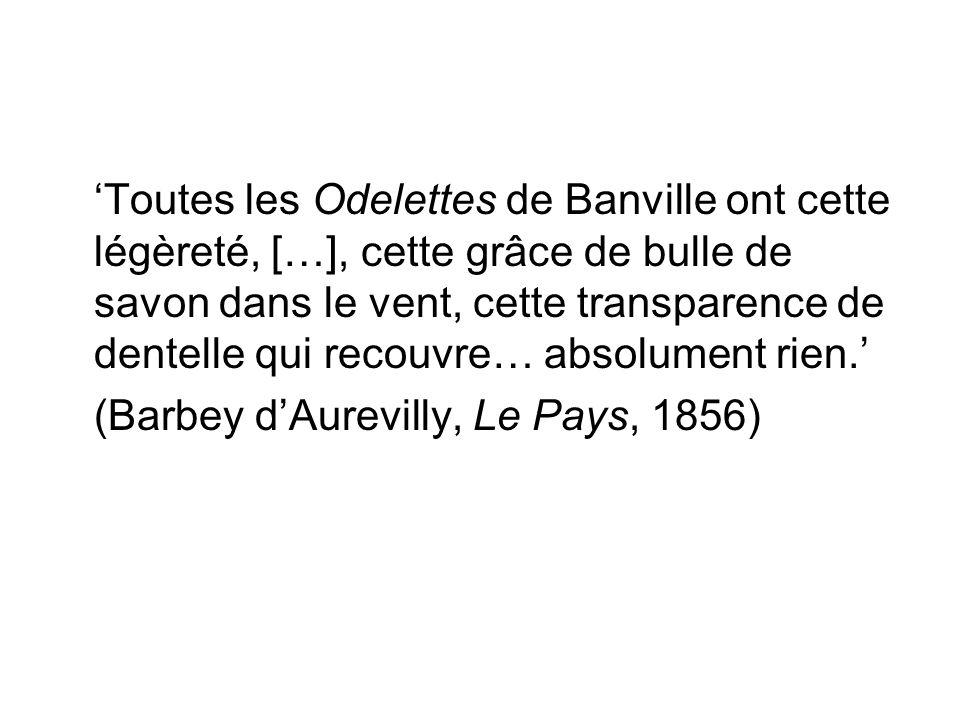 'Toutes les Odelettes de Banville ont cette légèreté, […], cette grâce de bulle de savon dans le vent, cette transparence de dentelle qui recouvre… absolument rien.' (Barbey d'Aurevilly, Le Pays, 1856)