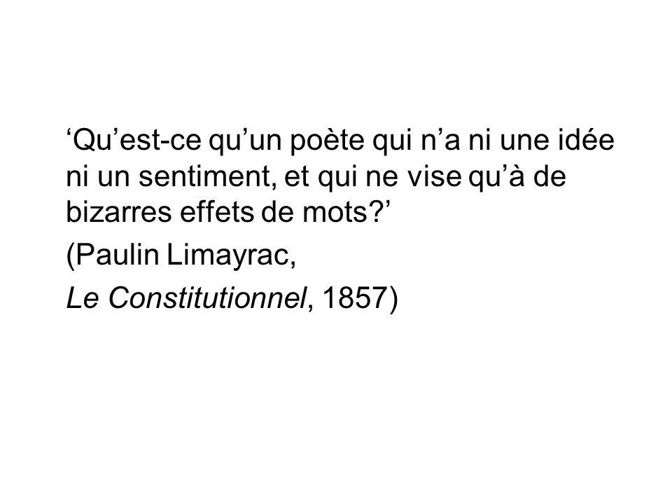 'Qu'est-ce qu'un poète qui n'a ni une idée ni un sentiment, et qui ne vise qu'à de bizarres effets de mots?' (Paulin Limayrac, Le Constitutionnel, 1857)