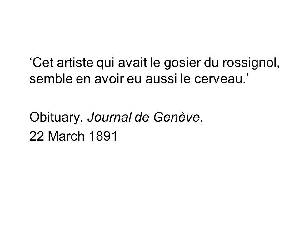 'Cet artiste qui avait le gosier du rossignol, semble en avoir eu aussi le cerveau.' Obituary, Journal de Genève, 22 March 1891