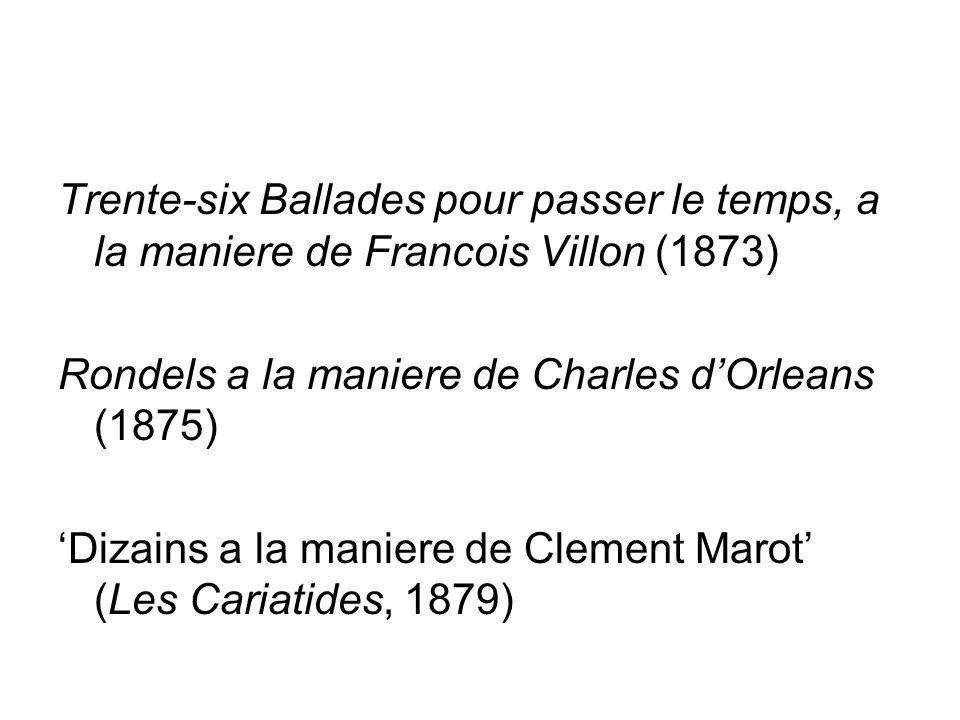 Trente-six Ballades pour passer le temps, a la maniere de Francois Villon (1873) Rondels a la maniere de Charles d'Orleans (1875) 'Dizains a la maniere de Clement Marot' (Les Cariatides, 1879)