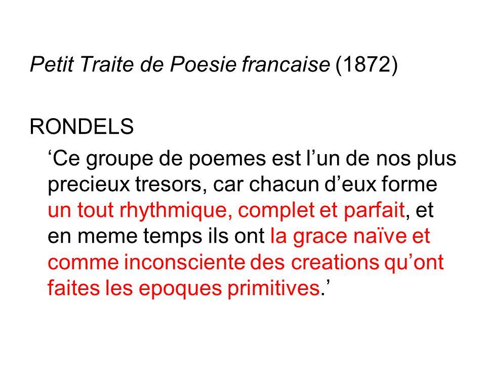 Petit Traite de Poesie francaise (1872) RONDELS 'Ce groupe de poemes est l'un de nos plus precieux tresors, car chacun d'eux forme un tout rhythmique, complet et parfait, et en meme temps ils ont la grace naïve et comme inconsciente des creations qu'ont faites les epoques primitives.'