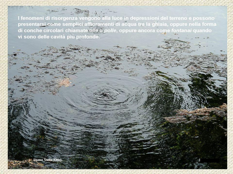 Fiume Stella (Olle) I fenomeni di risorgenza vengono alla luce in depressioni del terreno e possono presentarsi come semplici affioramenti di acqua tra la ghiaia, oppure nella forma di conche circolari chiamate olle o polle, oppure ancora come fontanai quando vi sono delle cavità più profonde.