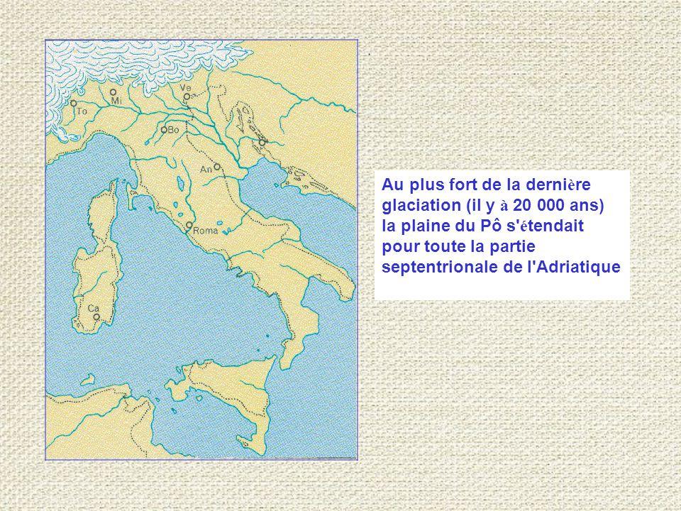 Au plus fort de la derni è re glaciation (il y à 20 000 ans) la plaine du Pô s é tendait pour toute la partie septentrionale de l Adriatique