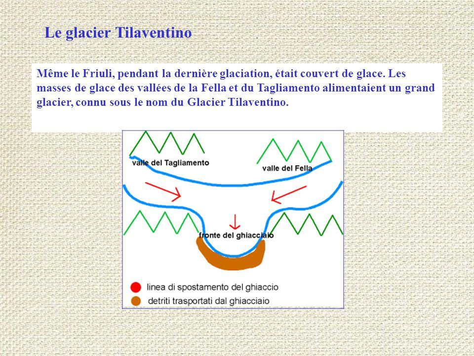 Le glacier Tilaventino, dans sa phase de plus grande expansion, atteignait pratiquement la zone où se trouve aujourd'hui Udine, où il a contribué à former les trois collines qui constituent l amphithéâtre morainique du Tagliamento.