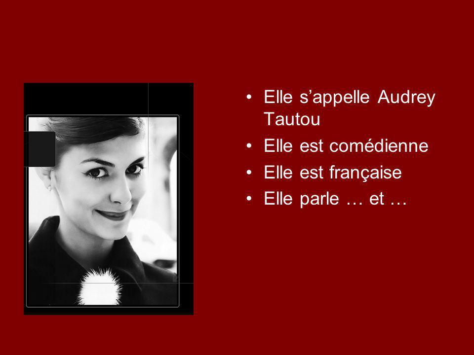 Elle s'appelle Audrey Tautou Elle est comédienne Elle est française Elle parle … et …