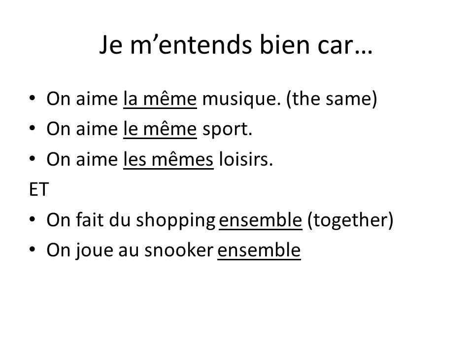 Je m'entends bien car… On aime la même musique. (the same) On aime le même sport. On aime les mêmes loisirs. ET On fait du shopping ensemble (together