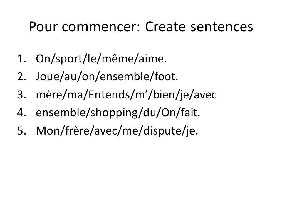 Pour commencer: Create sentences 1.On/sport/le/même/aime. 2.Joue/au/on/ensemble/foot. 3.mère/ma/Entends/m'/bien/je/avec 4.ensemble/shopping/du/On/fait