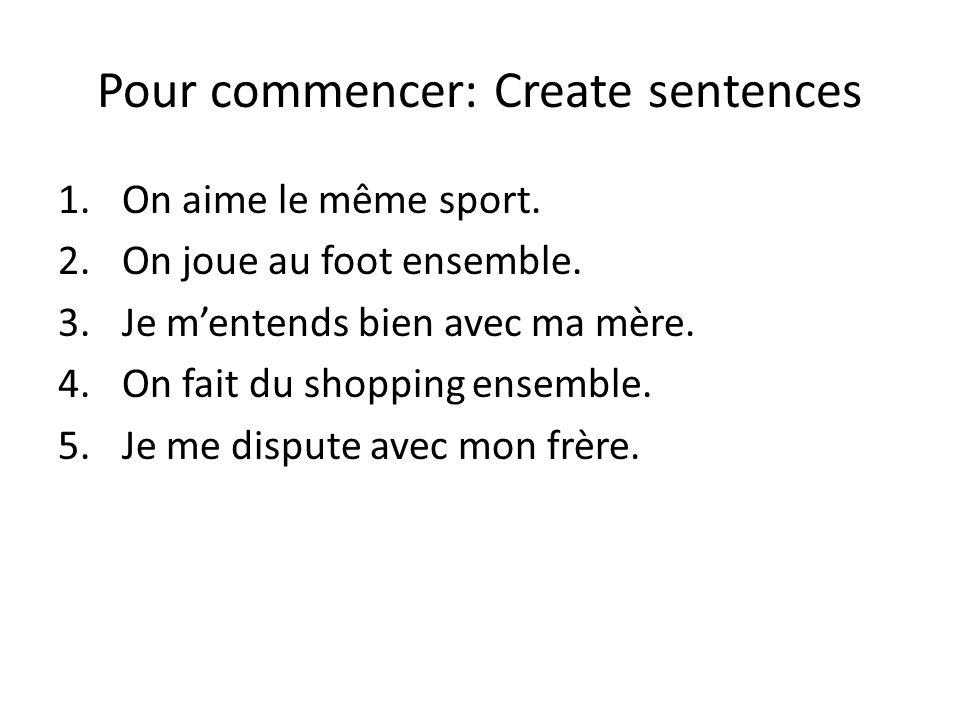 Pour commencer: Create sentences 1.On aime le même sport. 2.On joue au foot ensemble. 3.Je m'entends bien avec ma mère. 4.On fait du shopping ensemble