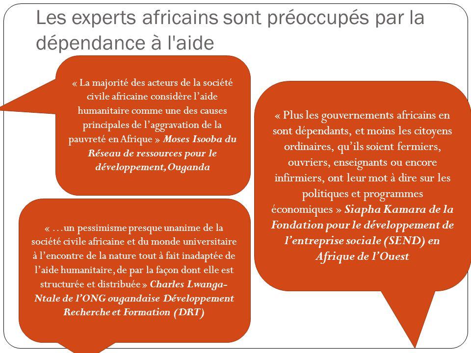 Les experts africains sont préoccupés par la dépendance à l aide « …un pessimisme presque unanime de la société civile africaine et du monde universitaire à l'encontre de la nature tout à fait inadaptée de l'aide humanitaire, de par la façon dont elle est structurée et distribuée » Charles Lwanga- Ntale de l'ONG ougandaise Développement Recherche et Formation (DRT) « La majorité des acteurs de la société civile africaine considère l'aide humanitaire comme une des causes principales de l'aggravation de la pauvreté en Afrique » Moses Isooba du Réseau de ressources pour le développement, Ouganda « Plus les gouvernements africains en sont dépendants, et moins les citoyens ordinaires, qu'ils soient fermiers, ouvriers, enseignants ou encore infirmiers, ont leur mot à dire sur les politiques et programmes économiques » Siapha Kamara de la Fondation pour le développement de l'entreprise sociale (SEND) en Afrique de l'Ouest