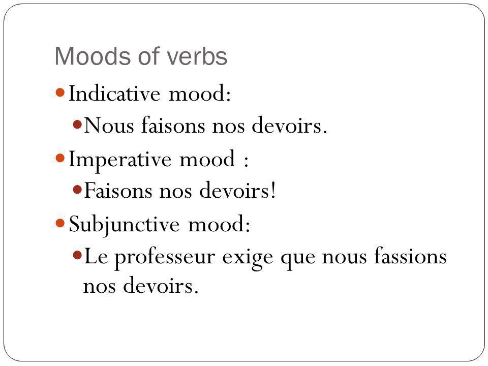 Moods of verbs Indicative mood: Nous faisons nos devoirs. Imperative mood : Faisons nos devoirs! Subjunctive mood: Le professeur exige que nous fassio