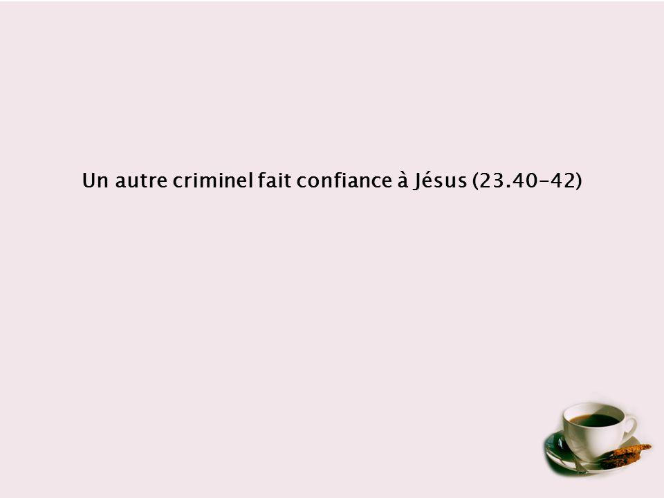 Un autre criminel fait confiance à Jésus (23.40-42)