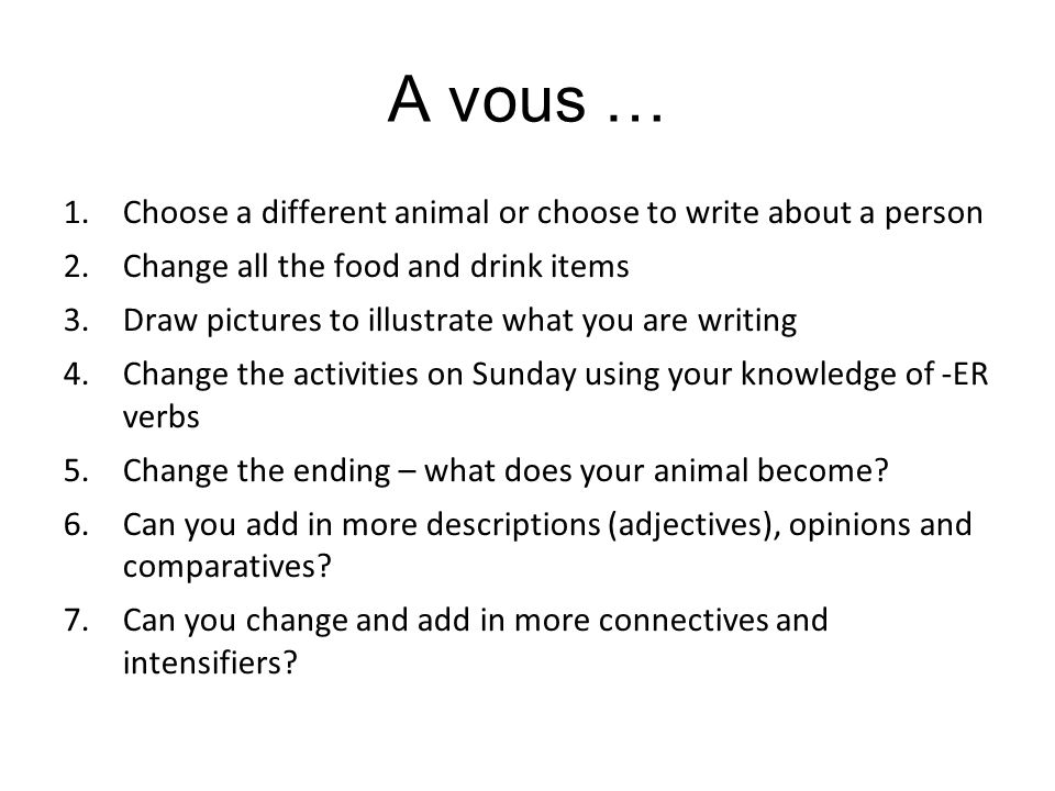 A vous … 1.Choose a different animal or choose to write about a person 2.Change all the food and drink items 3.Draw pictures to illustrate what you ar