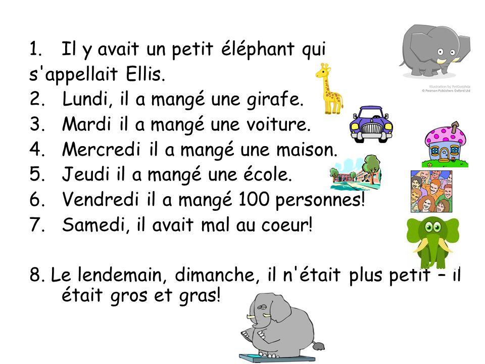 1.Il y avait un petit éléphant qui s'appellait Ellis. 2. Lundi, il a mangé une girafe. 3.Mardi il a mangé une voiture. 4.Mercredi il a mangé une maiso