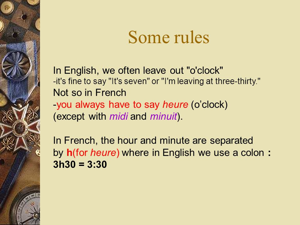 Some rules In English, we often leave out o clock -it s fine to say It s seven or I m leaving at three-thirty. Not so in French -you always have to say heure (o'clock) (except with midi and minuit).