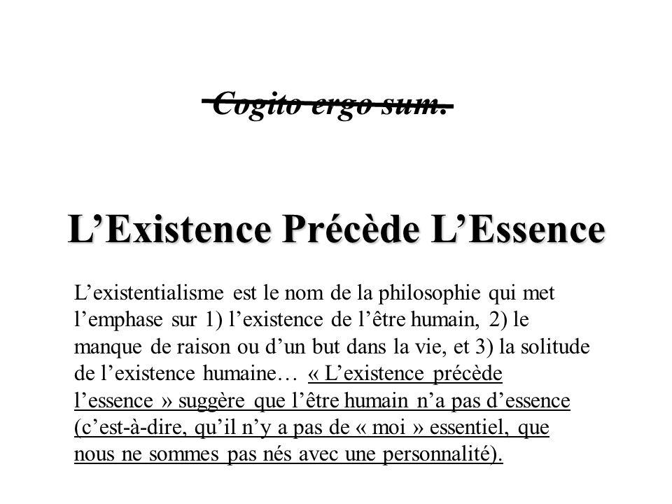 L'Existence Précède L'Essence Cogito ergo sum. L'existentialisme est le nom de la philosophie qui met l'emphase sur 1) l'existence de l'être humain, 2