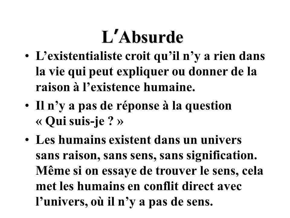 L ' Absurde L'existentialiste croit qu'il n'y a rien dans la vie qui peut expliquer ou donner de la raison à l'existence humaine. Il n'y a pas de répo