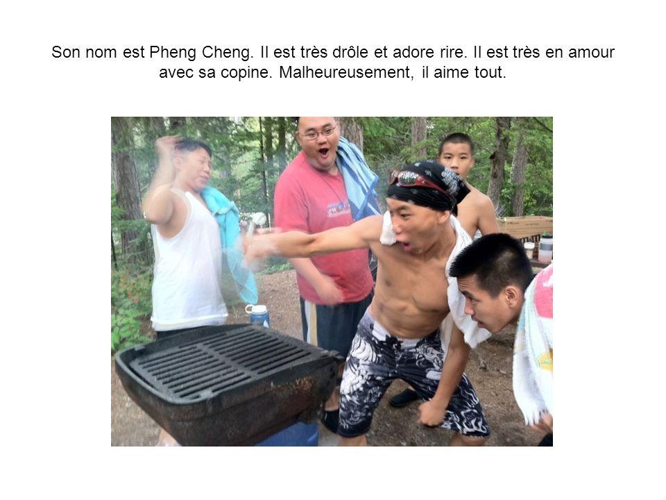 Son nom est Pheng Cheng. Il est très drôle et adore rire.