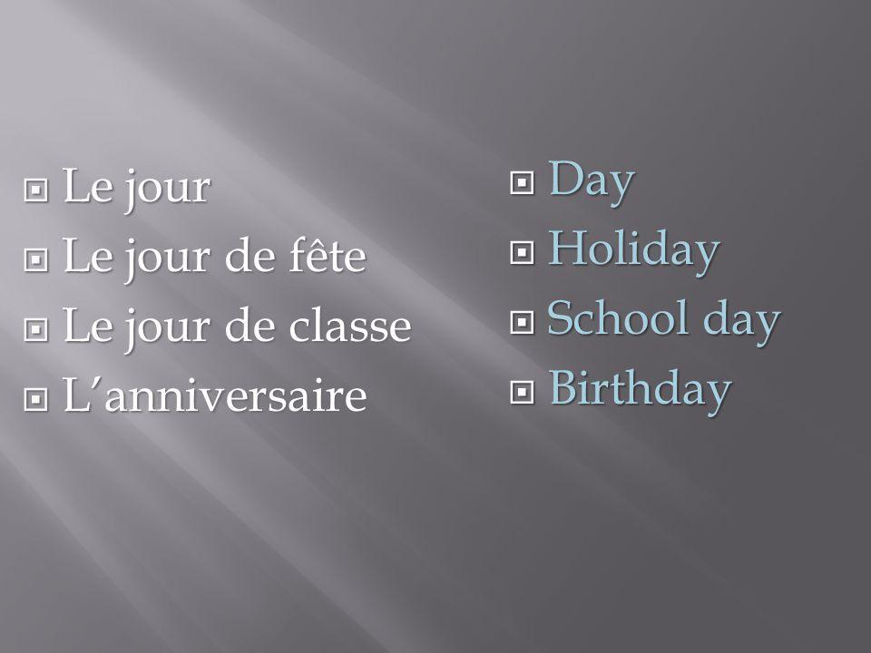  Le jour  Le jour de fête  Le jour de classe  L'anniversaire  Day  Holiday  School day  Birthday