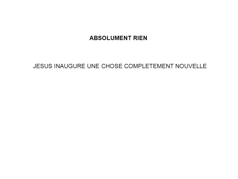 JESUS INAUGURE UNE CHOSE COMPLETEMENT NOUVELLE ABSOLUMENT RIEN