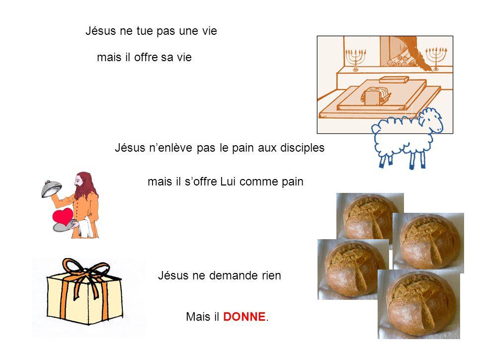 Jésus ne tue pas une vie mais il offre sa vie Jésus n'enlève pas le pain aux disciples mais il s'offre Lui comme pain Jésus ne demande rien Mais il DO