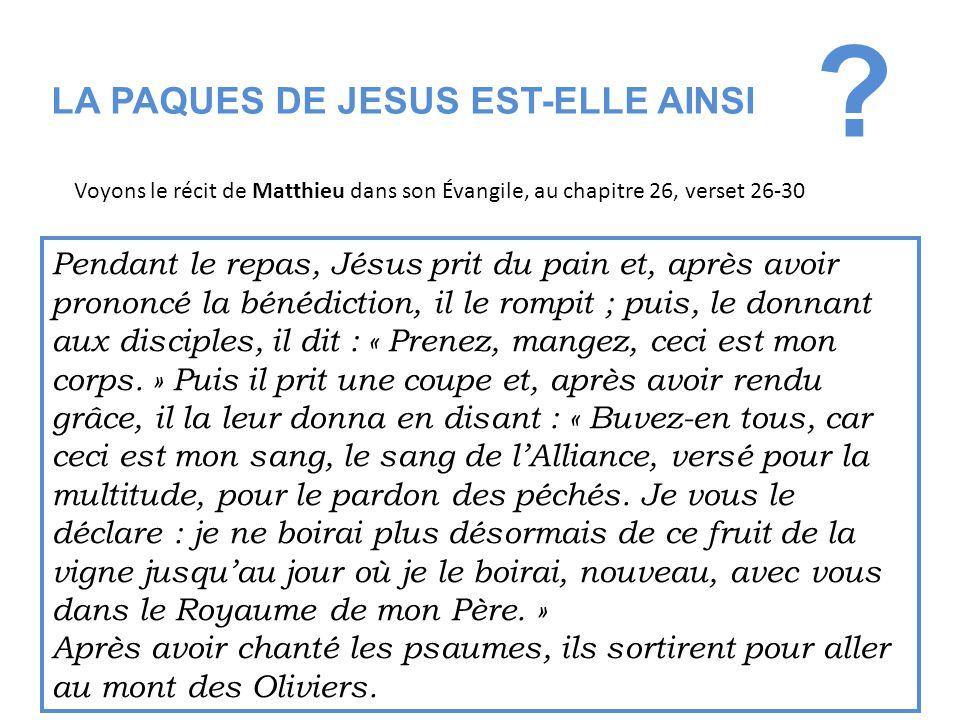 LA PAQUES DE JESUS EST-ELLE AINSI ? Voyons le récit de Matthieu dans son Évangile, au chapitre 26, verset 26-30 Pendant le repas, Jésus prit du pain e