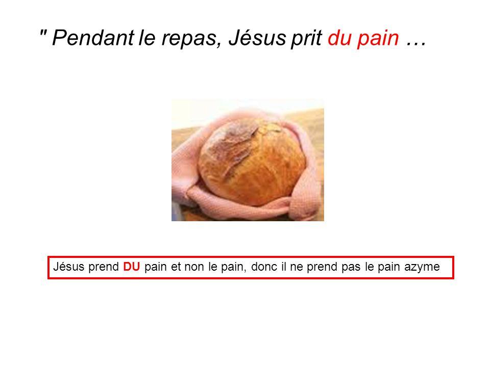 Jésus prend DU pain et non le pain, donc il ne prend pas le pain azyme