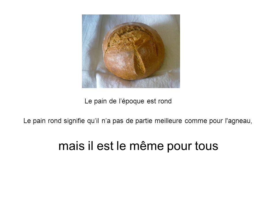 Le pain de l'époque est rond mais il est le même pour tous Le pain rond signifie qu'il n'a pas de partie meilleure comme pour l'agneau,