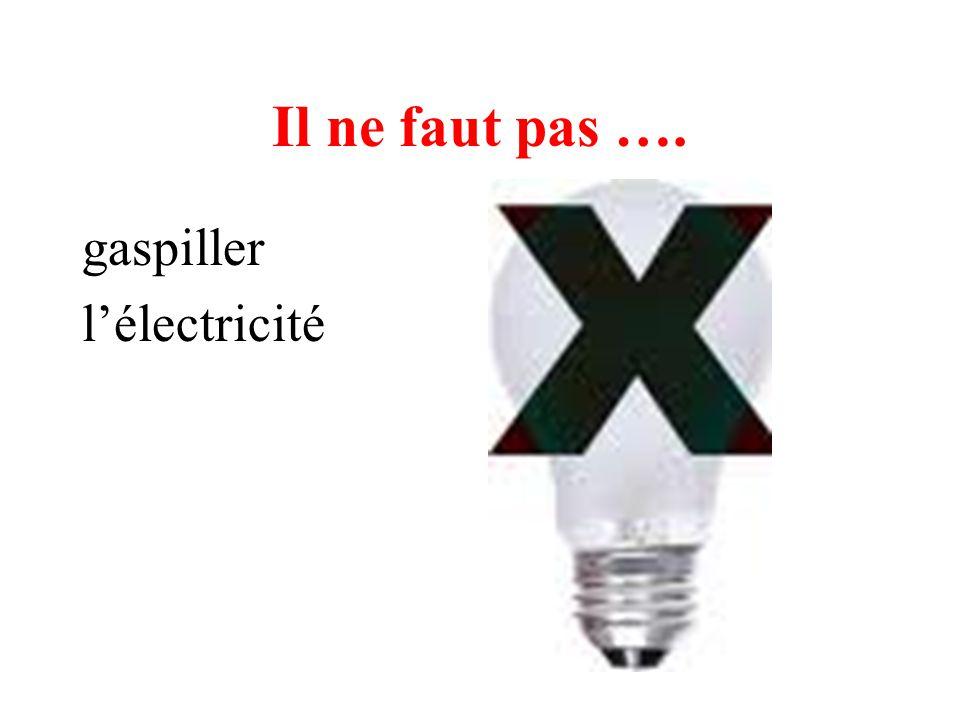 Il ne faut pas …. gaspiller l'électricité