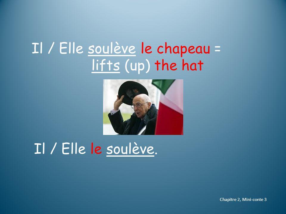 Chapitre 2, Mini-conte 3 Il / Elle soulève le chapeau = lifts (up) the hat Il / Elle le soulève.