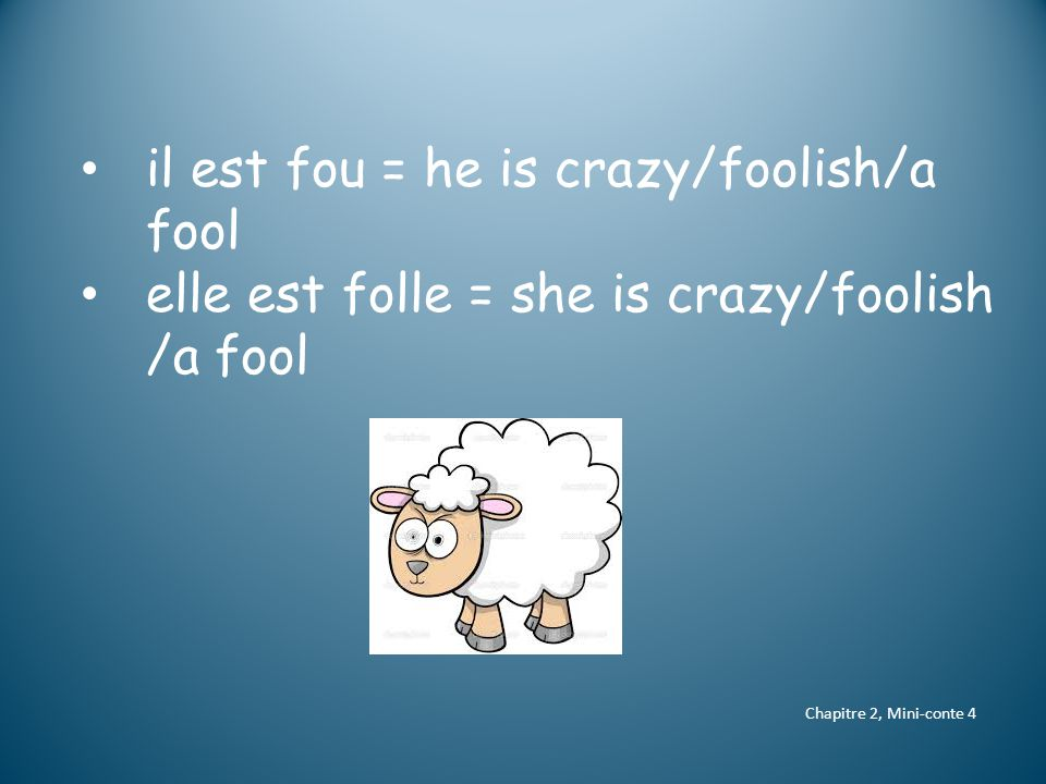 Chapitre 2, Mini-conte 4 il est fou = he is crazy/foolish/a fool elle est folle = she is crazy/foolish /a fool