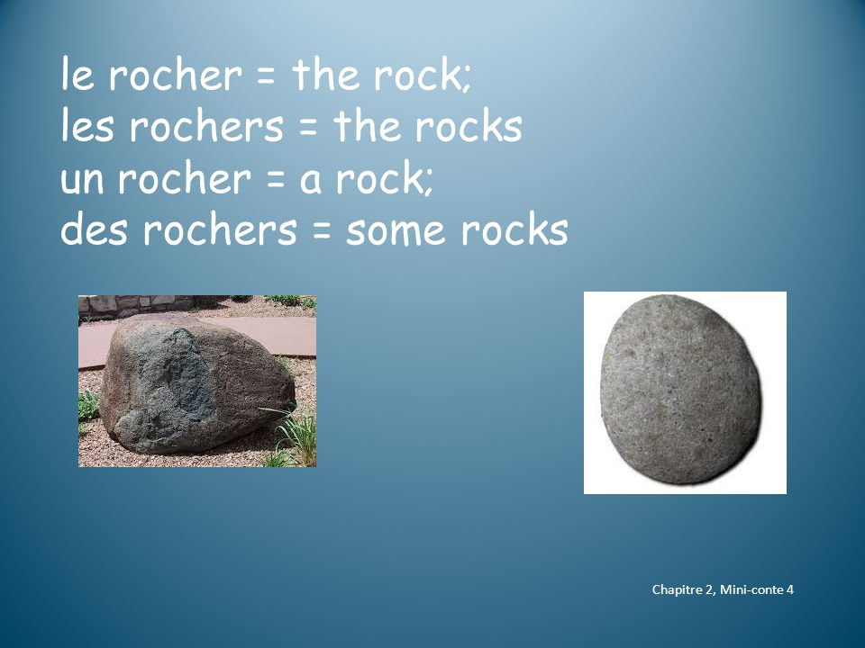 le rocher = the rock; les rochers = the rocks un rocher = a rock; des rochers = some rocks Chapitre 2, Mini-conte 4