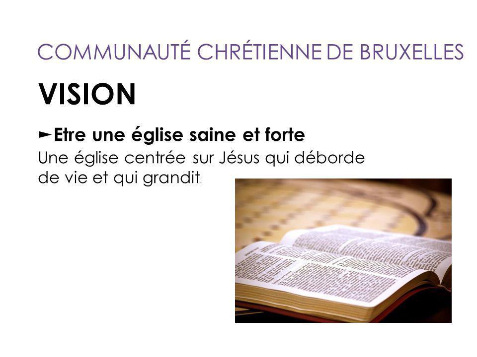 VISION ► Etre une église saine et forte Une église centrée sur Jésus qui déborde de vie et qui grandit. COMMUNAUTÉ CHRÉTIENNE DE BRUXELLES