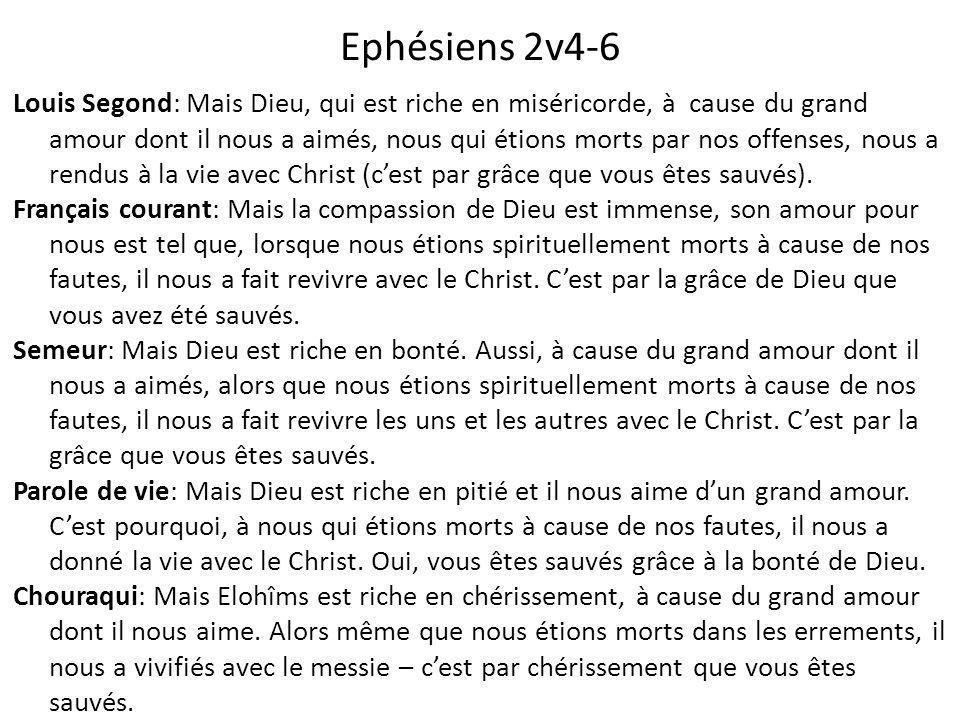 Ephésiens 2v4-6 Louis Segond: Mais Dieu, qui est riche en miséricorde, à cause du grand amour dont il nous a aimés, nous qui étions morts par nos offenses, nous a rendus à la vie avec Christ (c'est par grâce que vous êtes sauvés).