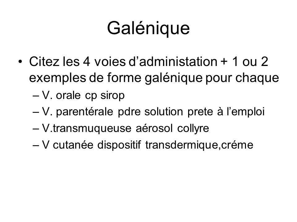 Galénique Citez les 4 voies d'administation + 1 ou 2 exemples de forme galénique pour chaque –V. orale cp sirop –V. parentérale pdre solution prete à