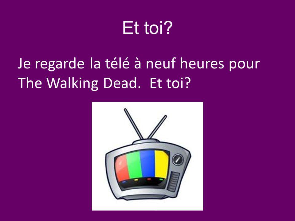 Et toi? Je regarde la télé à neuf heures pour The Walking Dead. Et toi?
