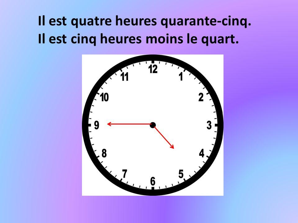 Il est quatre heures quarante-cinq. Il est cinq heures moins le quart.